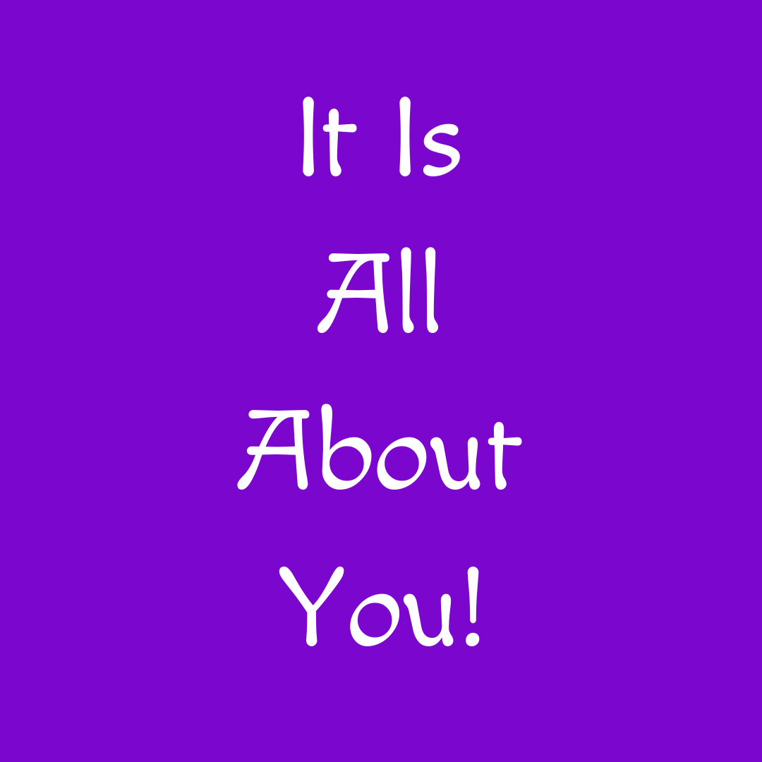 It is all about you
